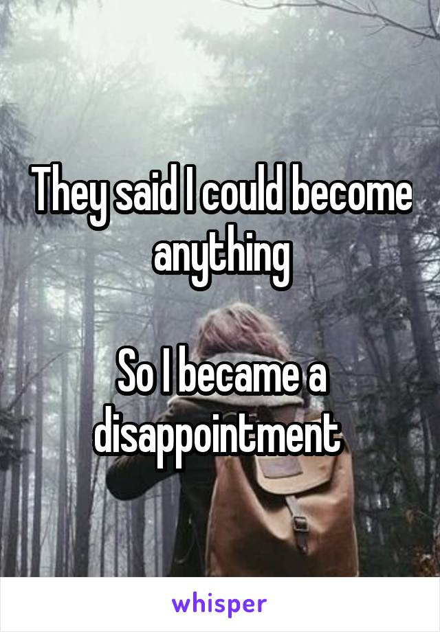 They said I could become anything  So I became a disappointment