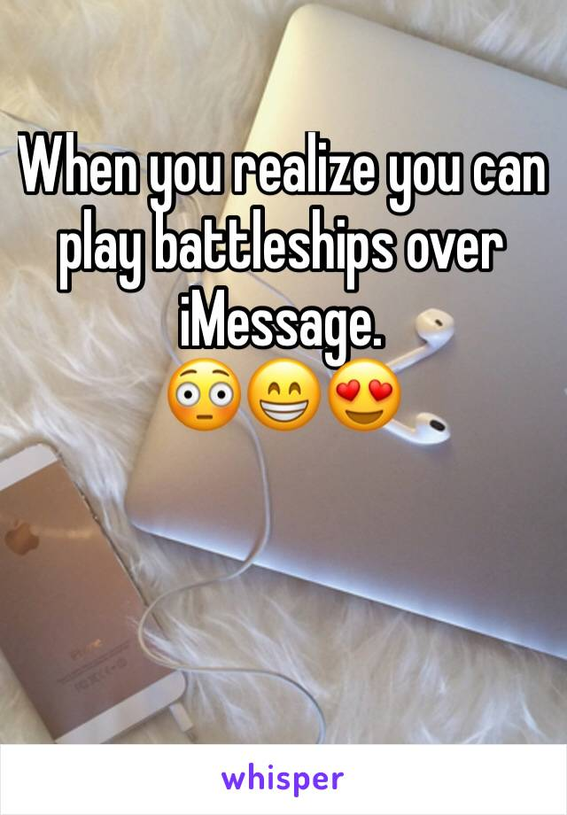 When you realize you can play battleships over iMessage.                   😳😁😍