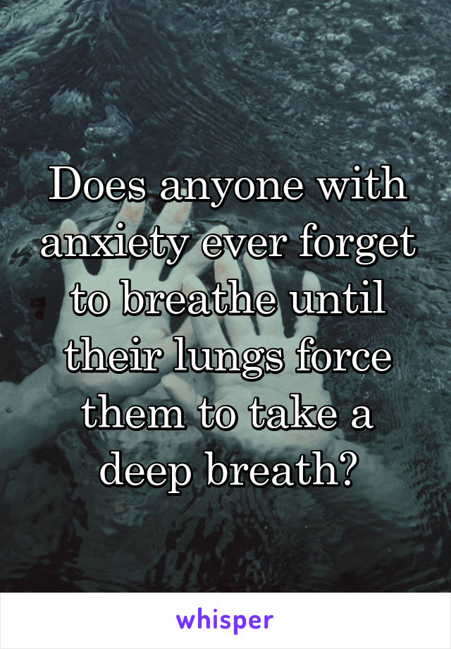 Does anyone with anxiety ever forget to breathe until their lungs force them to take a deep breath?