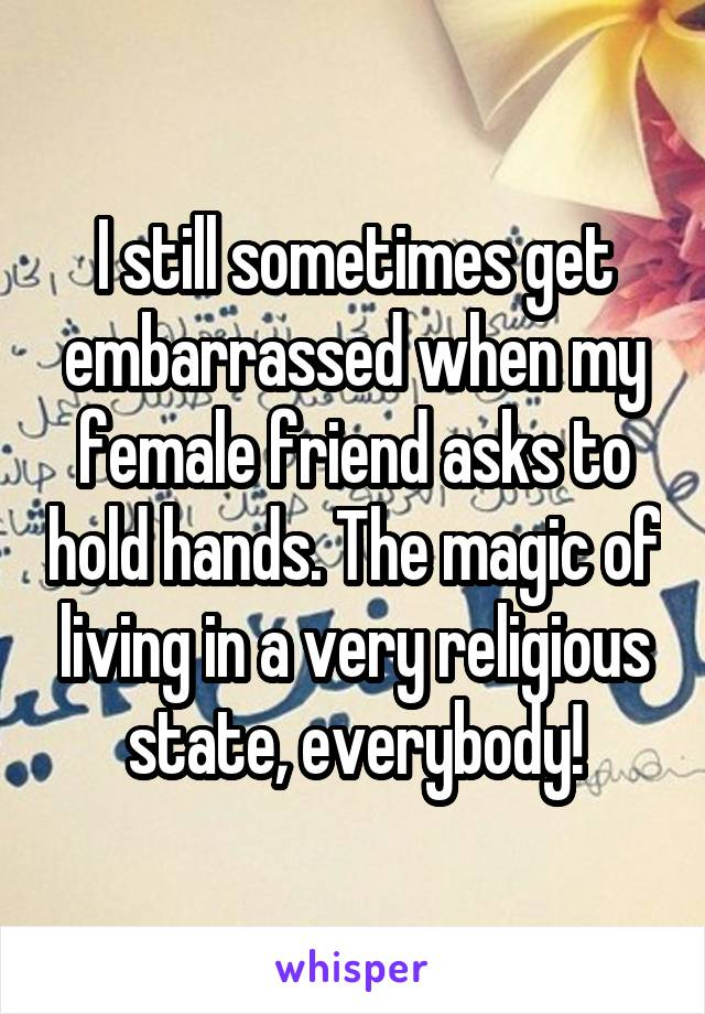 I still sometimes get embarrassed when my female friend asks to hold hands. The magic of living in a very religious state, everybody!