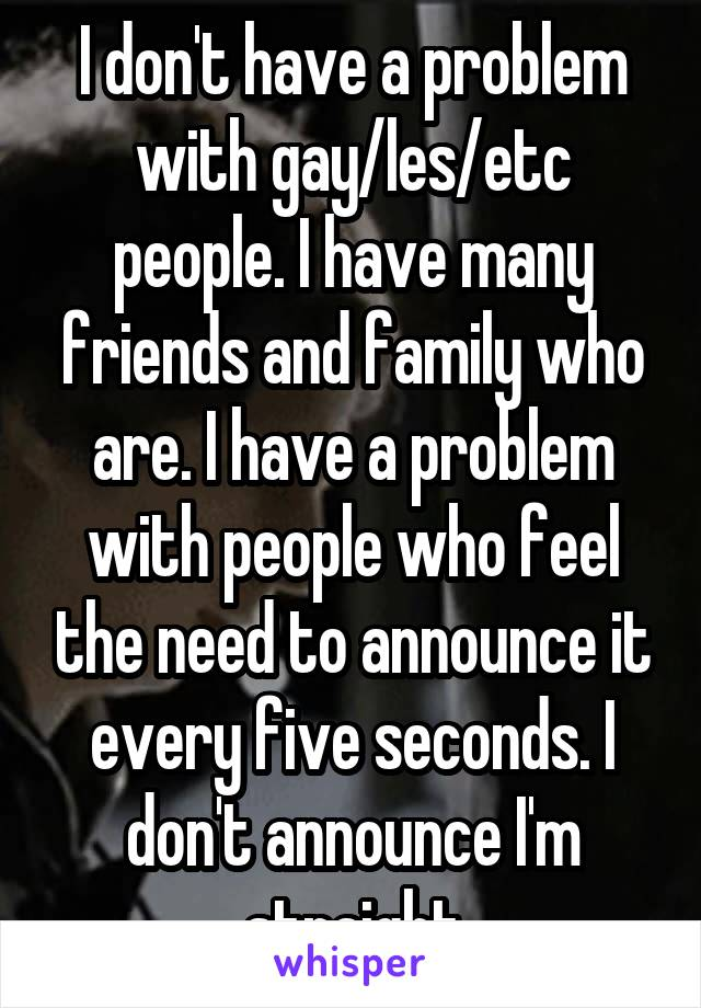 I don't have a problem with gay/les/etc people. I have many friends and family who are. I have a problem with people who feel the need to announce it every five seconds. I don't announce I'm straight