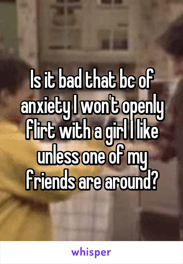 Is it bad that bc of anxiety I won't openly flirt with a girl I like unless one of my friends are around?