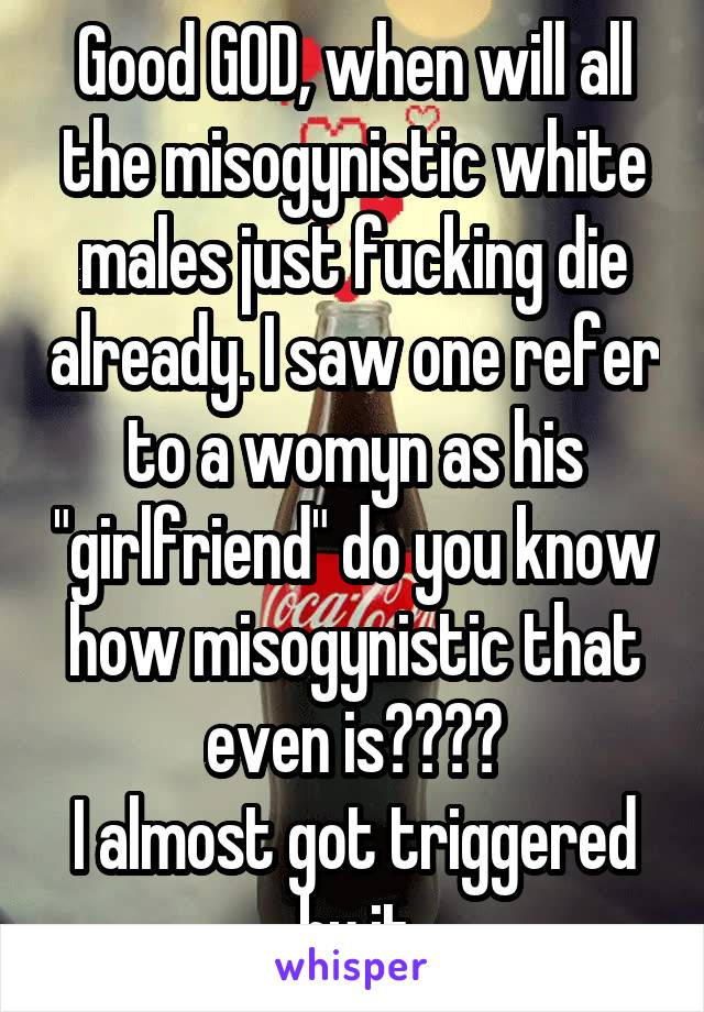 """Good GOD, when will all the misogynistic white males just fucking die already. I saw one refer to a womyn as his """"girlfriend"""" do you know how misogynistic that even is???? I almost got triggered by it"""