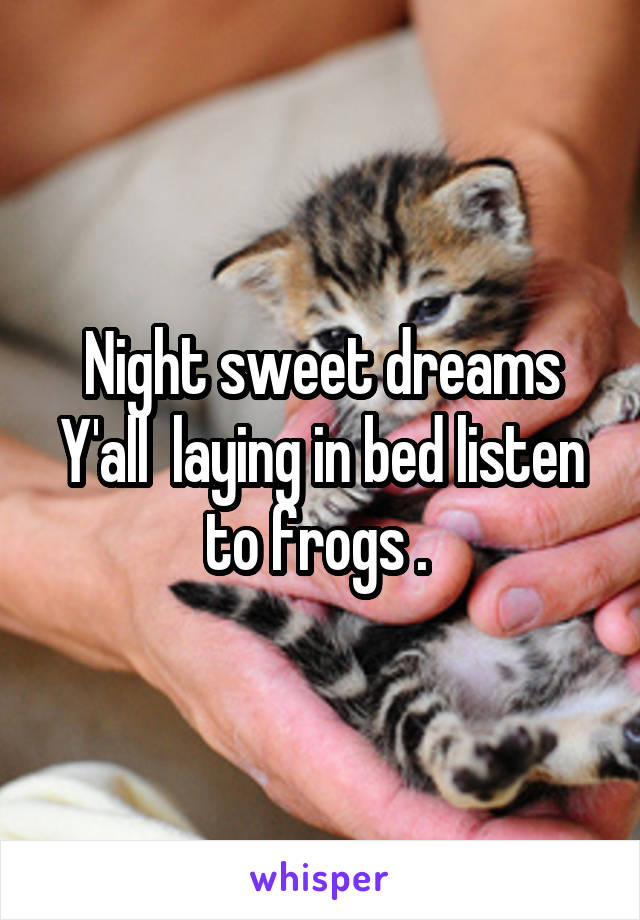Night sweet dreams Y'all  laying in bed listen to frogs .