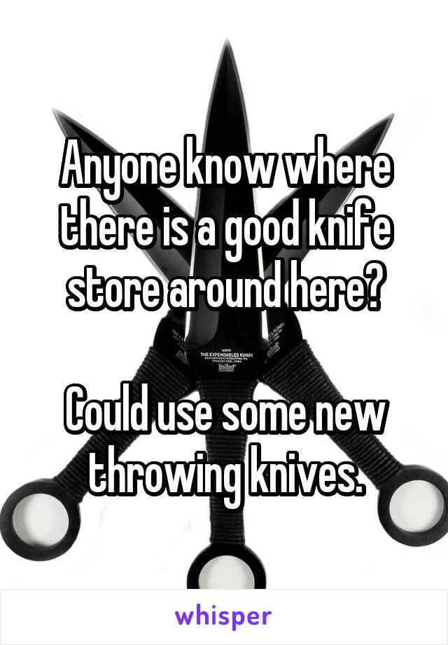 Anyone know where there is a good knife store around here?  Could use some new throwing knives.