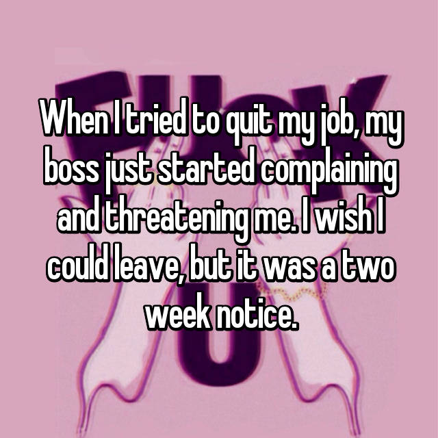 When I tried to quit my job, my boss just started complaining and threatening me. I wish I could leave, but it was a two week notice.