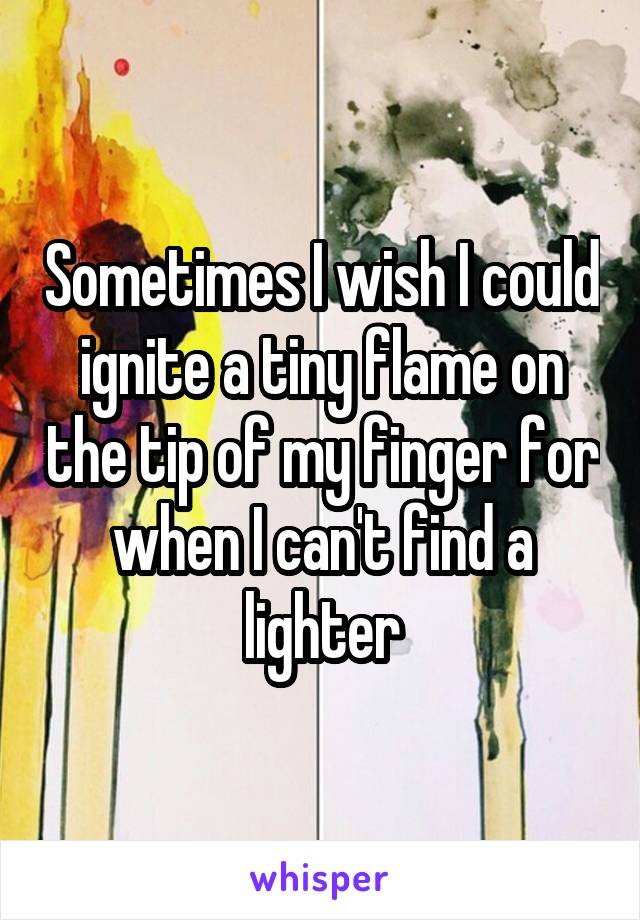 Sometimes I wish I could ignite a tiny flame on the tip of my finger for when I can't find a lighter