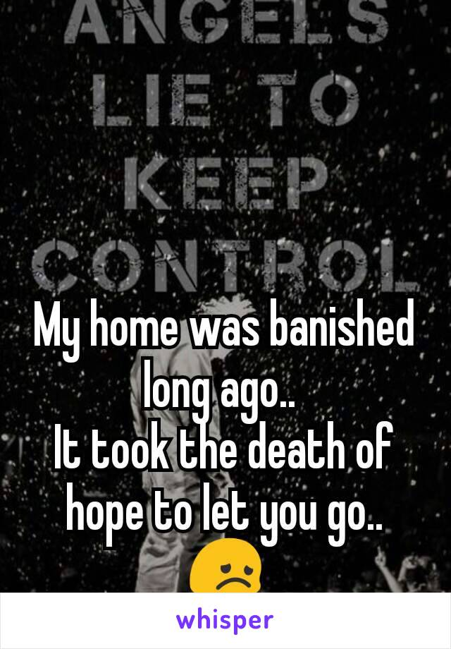My home was banished long ago..  It took the death of hope to let you go.. 😞