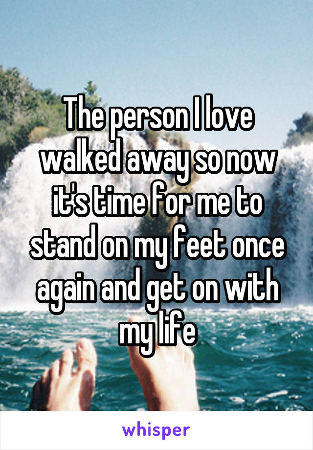 The person I love walked away so now it's time for me to stand on my feet once again and get on with my life