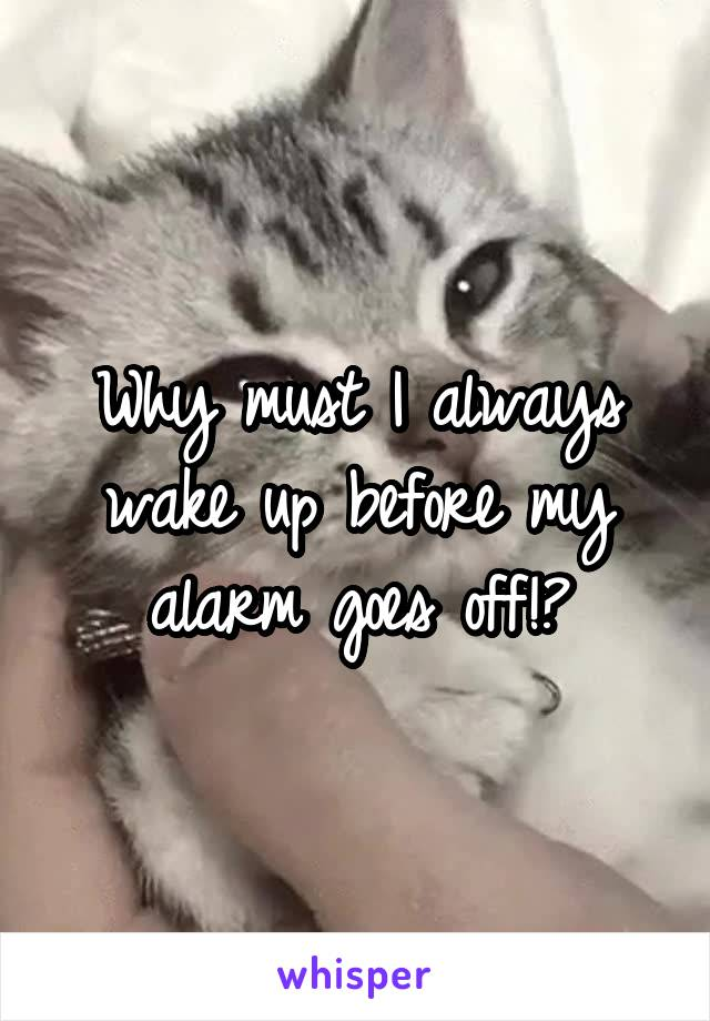 Why must I always wake up before my alarm goes off!?