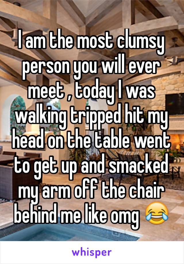 I am the most clumsy person you will ever meet , today I was walking tripped hit my head on the table went to get up and smacked my arm off the chair behind me like omg 😂