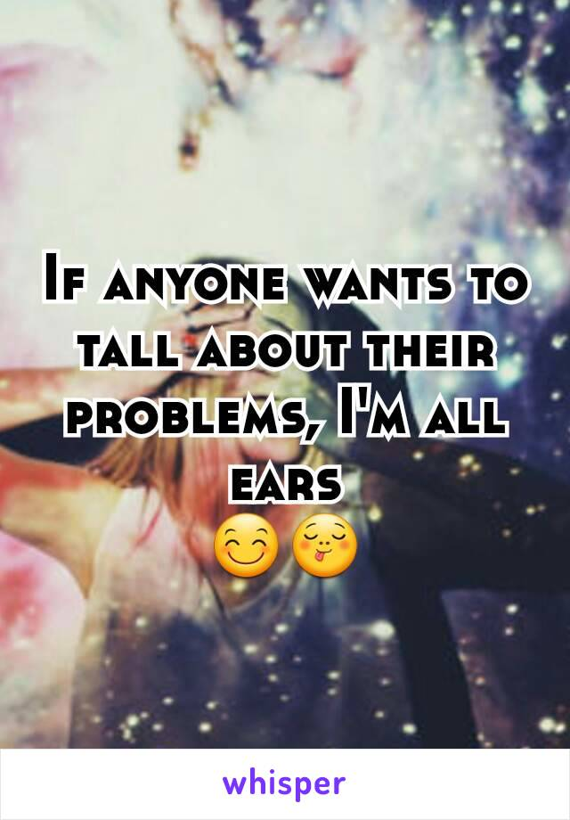 If anyone wants to tall about their problems, I'm all ears 😊😋