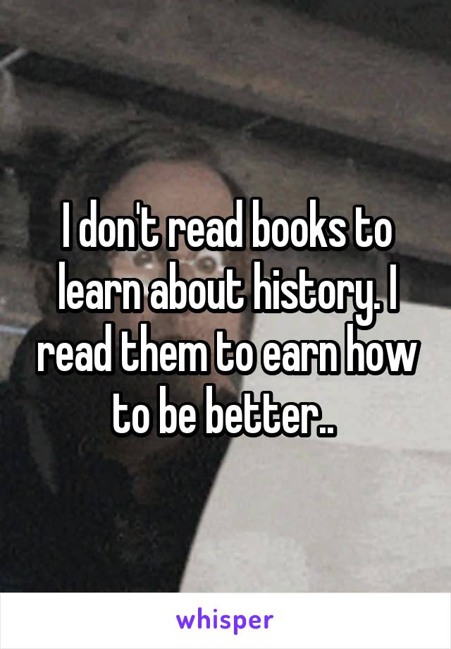 I don't read books to learn about history. I read them to earn how to be better..