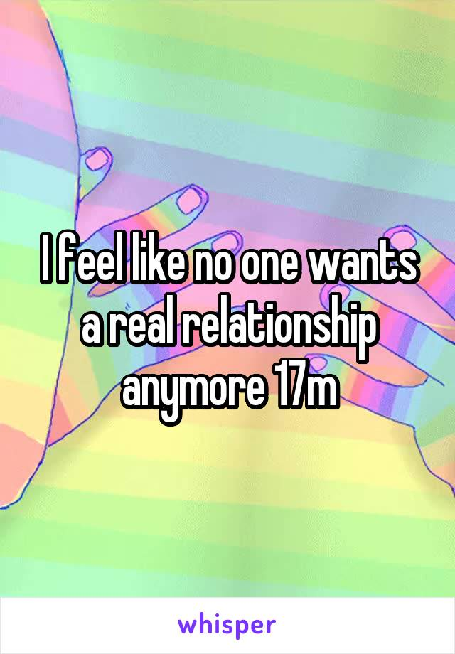 I feel like no one wants a real relationship anymore 17m