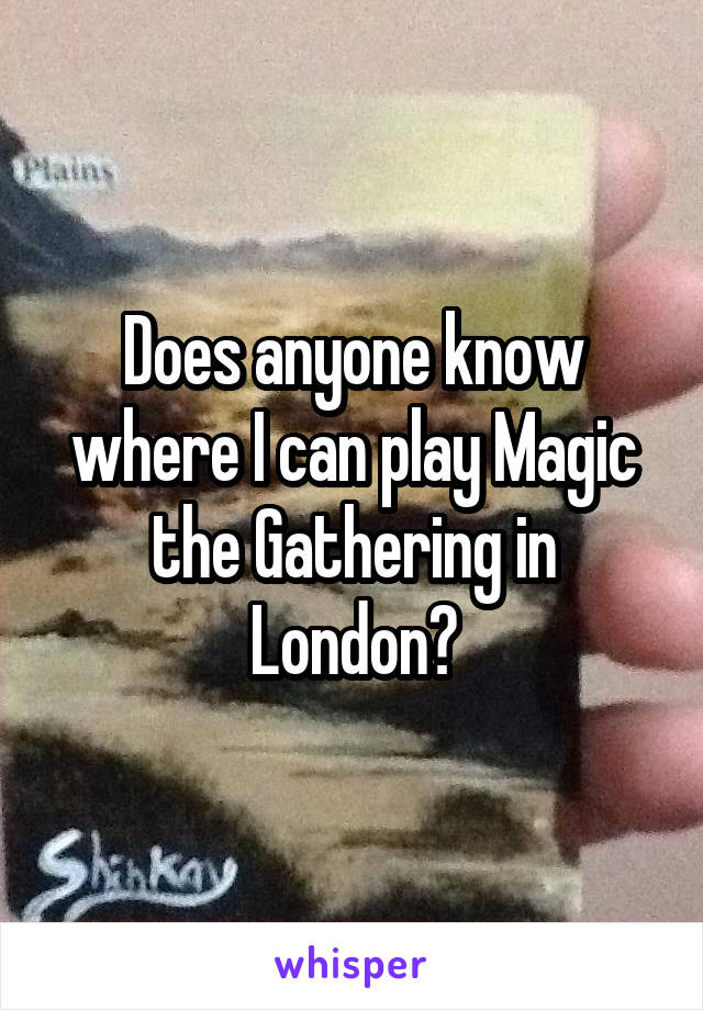 Does anyone know where I can play Magic the Gathering in London?