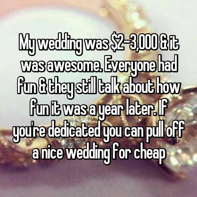 My wedding was $2-3,000 & it was awesome. Everyone had fun & they still talk about how fun it was a year later. If you're dedicated you can pull off a nice wedding for cheap