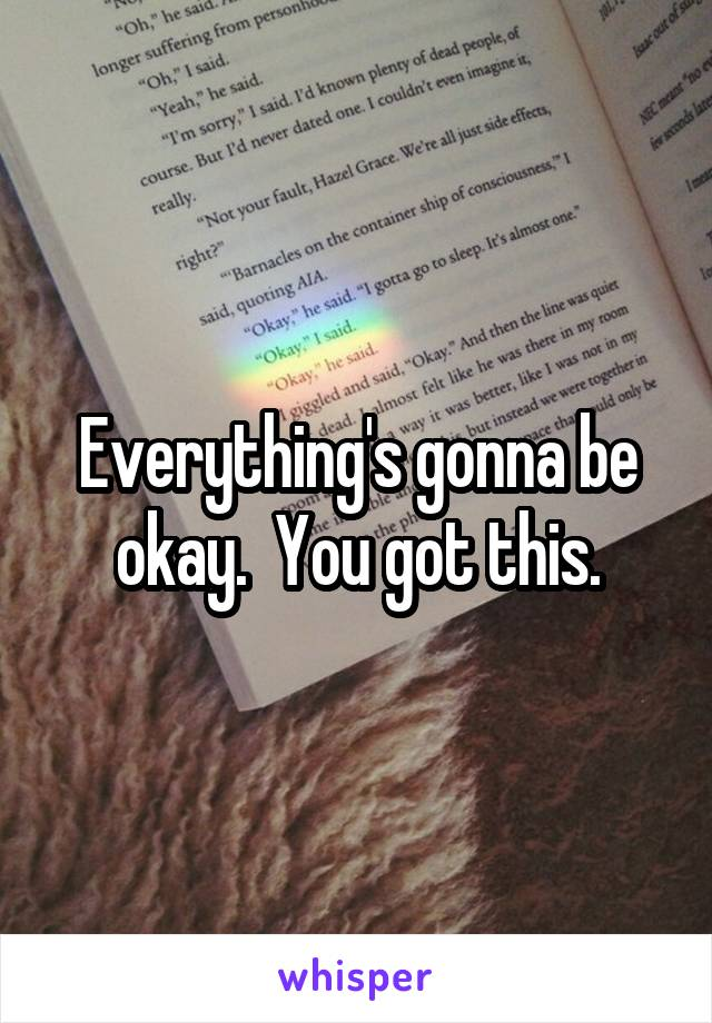 Everything's gonna be okay.  You got this.