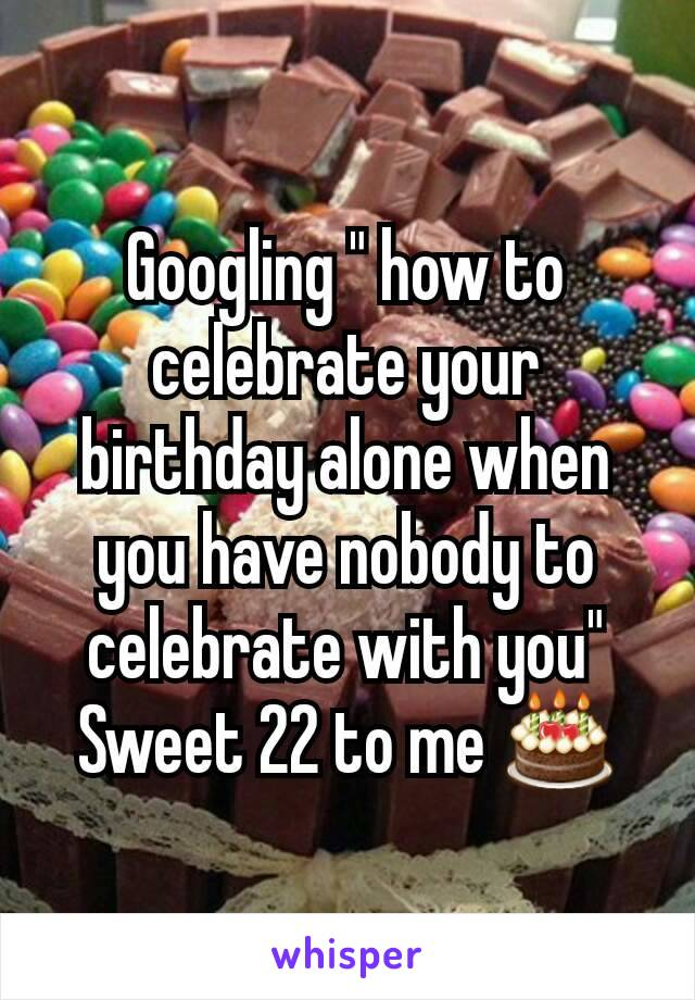"""Googling """" how to celebrate your birthday alone when you have nobody to celebrate with you"""" Sweet 22 to me 🎂"""