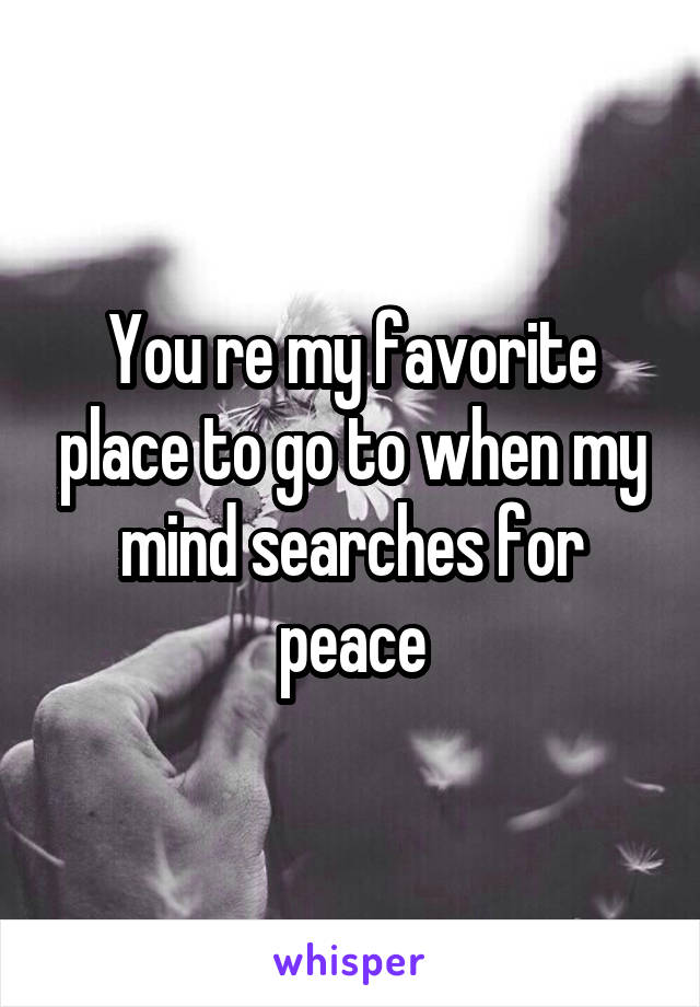 You re my favorite place to go to when my mind searches for peace