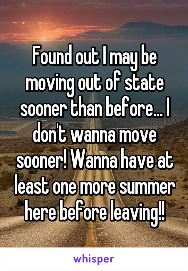 Found out I may be moving out of state sooner than before... I don't wanna move sooner! Wanna have at least one more summer here before leaving!!