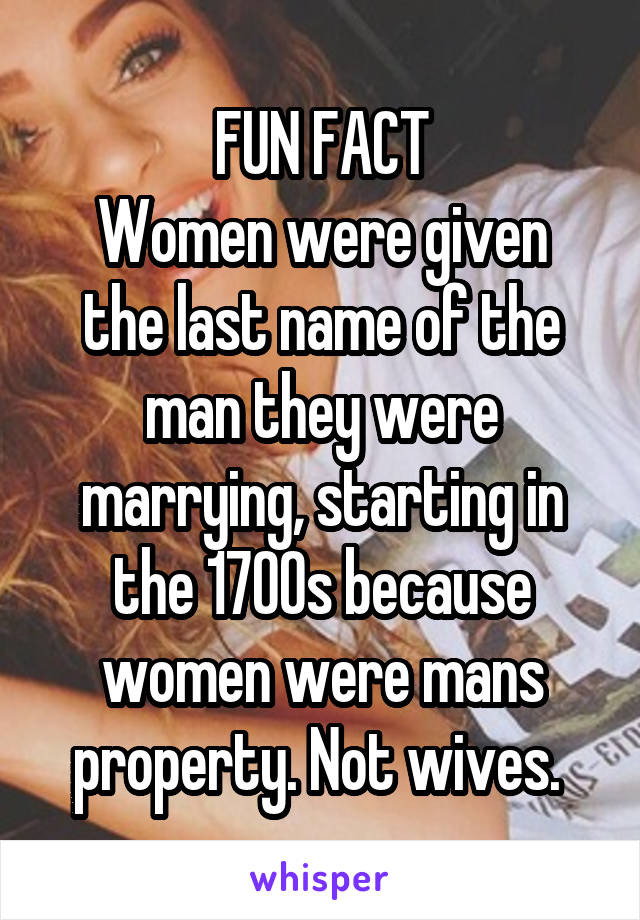 FUN FACT  Women were given the last name of the man they were marrying, starting in the 1700s because women were mans property. Not wives.