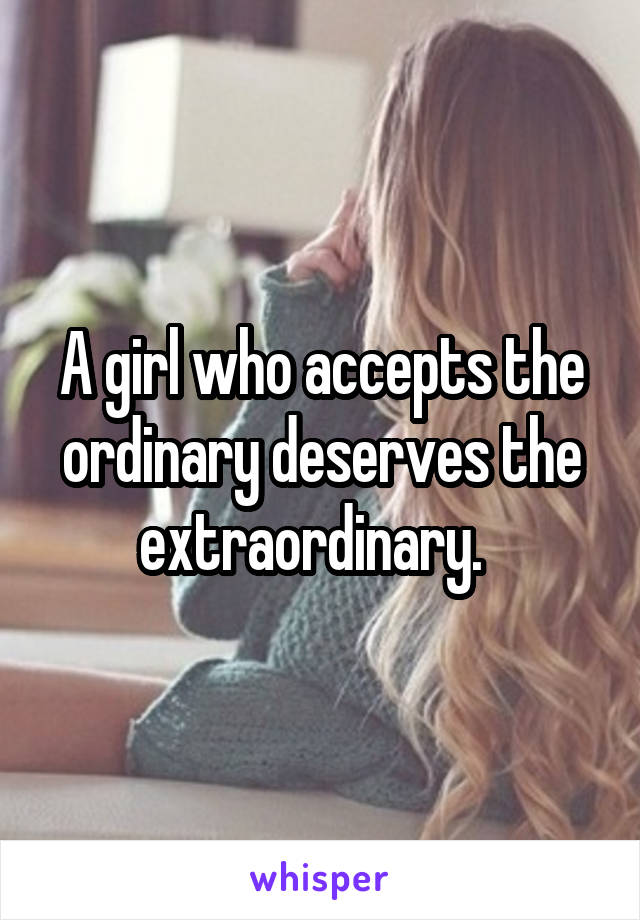 A girl who accepts the ordinary deserves the extraordinary.