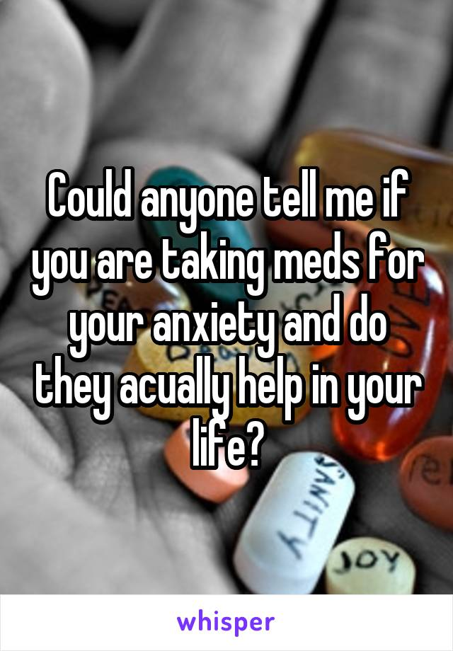 Could anyone tell me if you are taking meds for your anxiety and do they acually help in your life?