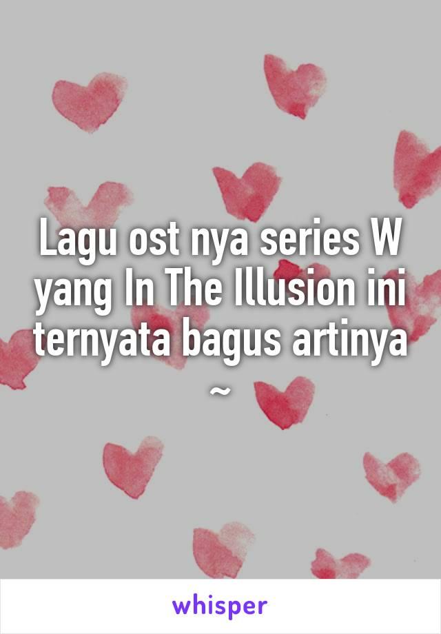 Lagu ost nya series W yang In The Illusion ini ternyata bagus artinya ~
