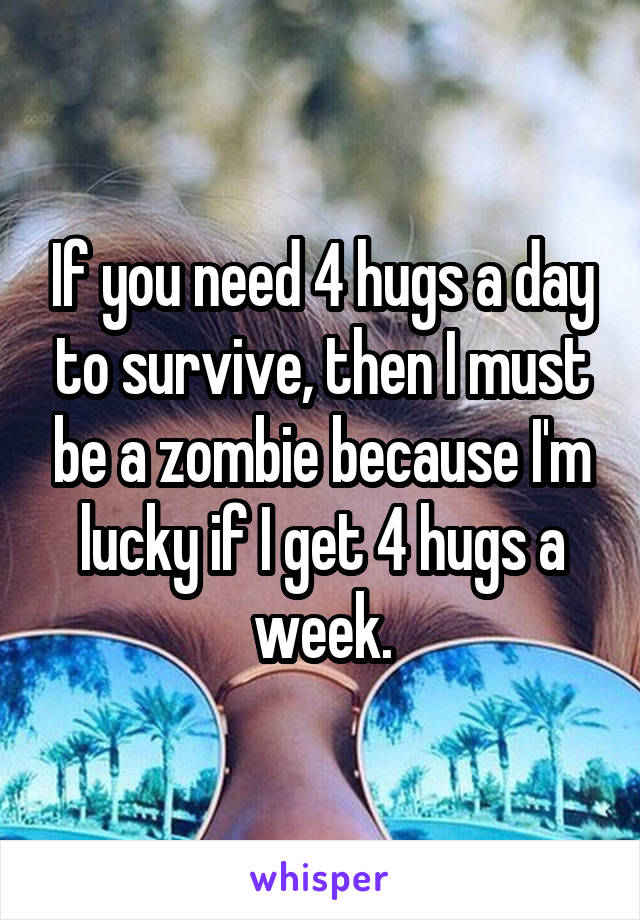 If you need 4 hugs a day to survive, then I must be a zombie because I'm lucky if I get 4 hugs a week.