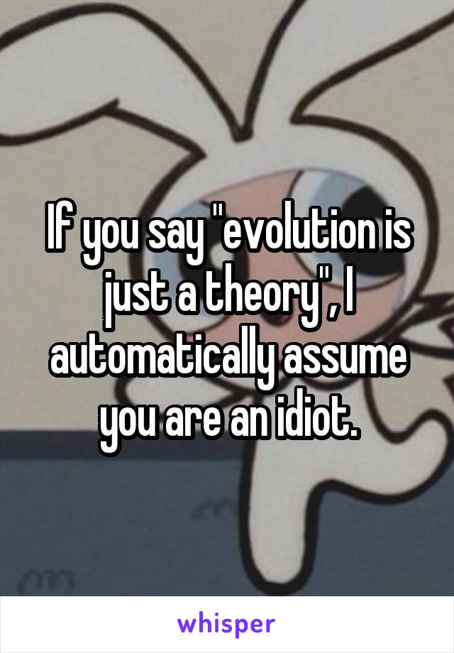 "If you say ""evolution is just a theory"", I automatically assume you are an idiot."