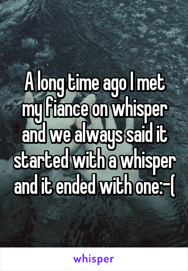 A long time ago I met my fiance on whisper and we always said it started with a whisper and it ended with one:-(