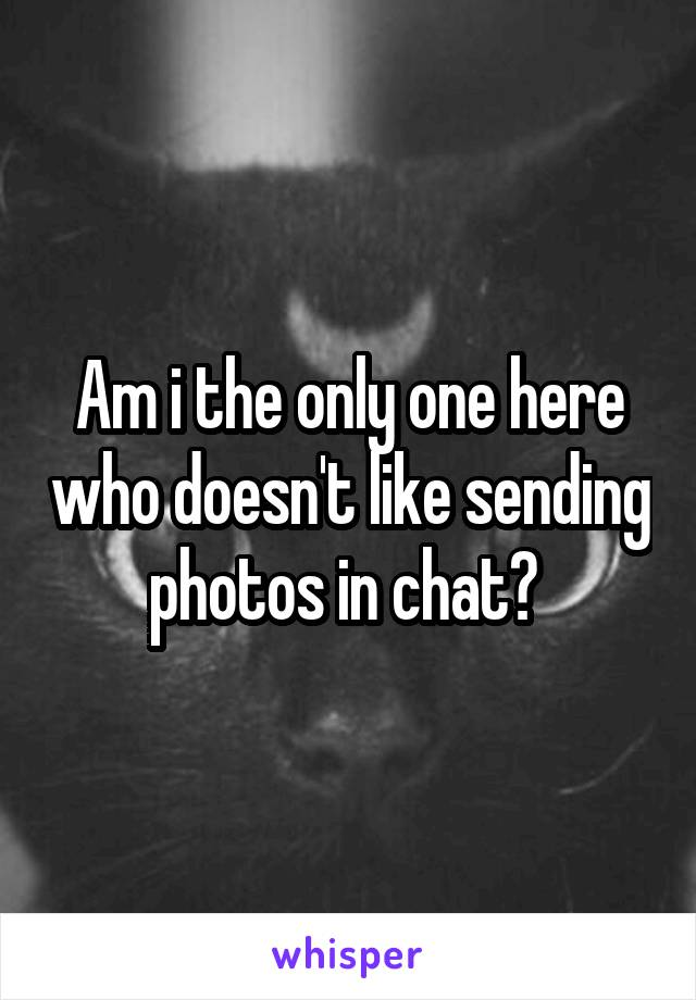 Am i the only one here who doesn't like sending photos in chat?