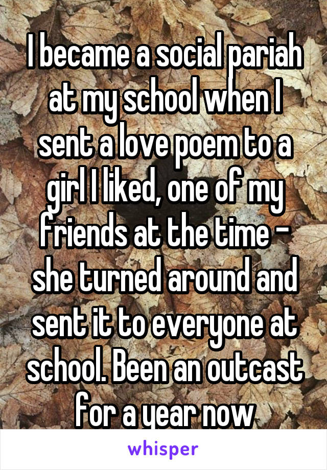 I became a social pariah at my school when I sent a love poem to a girl I liked, one of my friends at the time - she turned around and sent it to everyone at school. Been an outcast for a year now