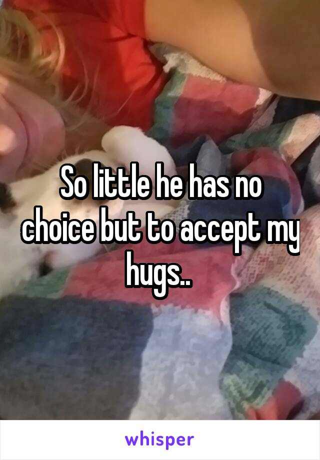 So little he has no choice but to accept my hugs..