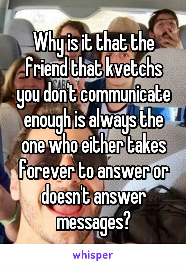 Why is it that the friend that kvetchs you don't communicate enough is always the one who either takes forever to answer or doesn't answer messages?