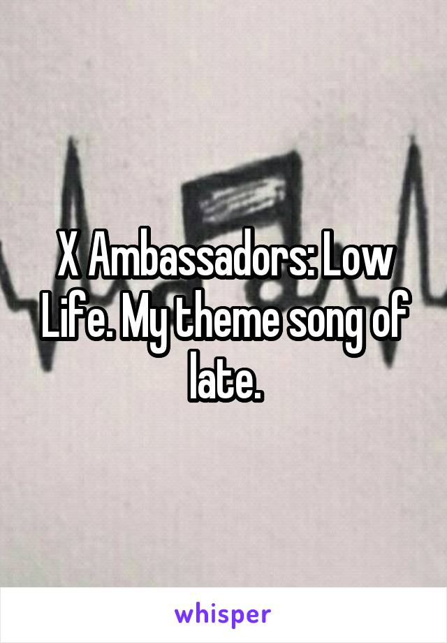 X Ambassadors: Low Life. My theme song of late.