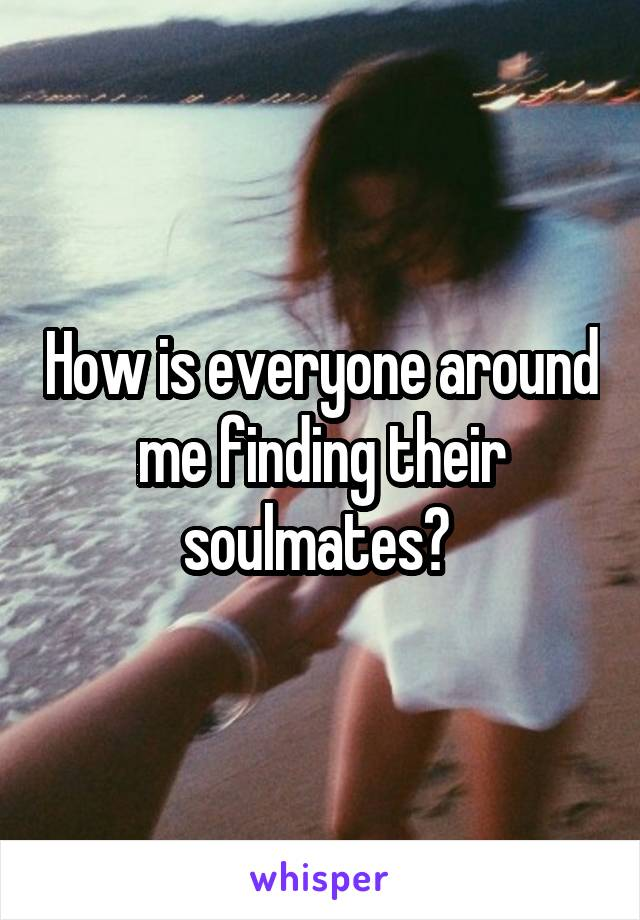 How is everyone around me finding their soulmates?