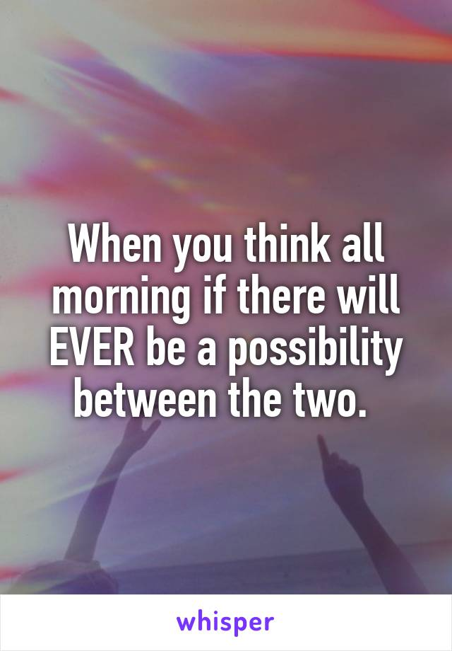 When you think all morning if there will EVER be a possibility between the two.