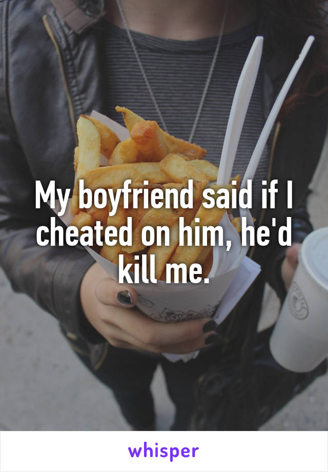 My boyfriend said if I cheated on him, he'd kill me.