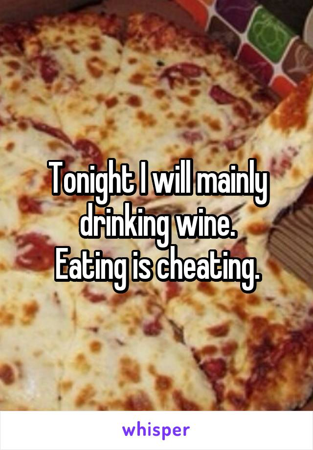 Tonight I will mainly drinking wine. Eating is cheating.