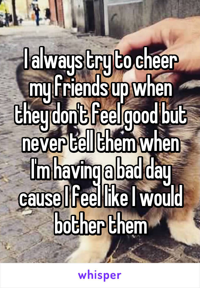 I always try to cheer my friends up when they don't feel good but never tell them when I'm having a bad day cause I feel like I would bother them