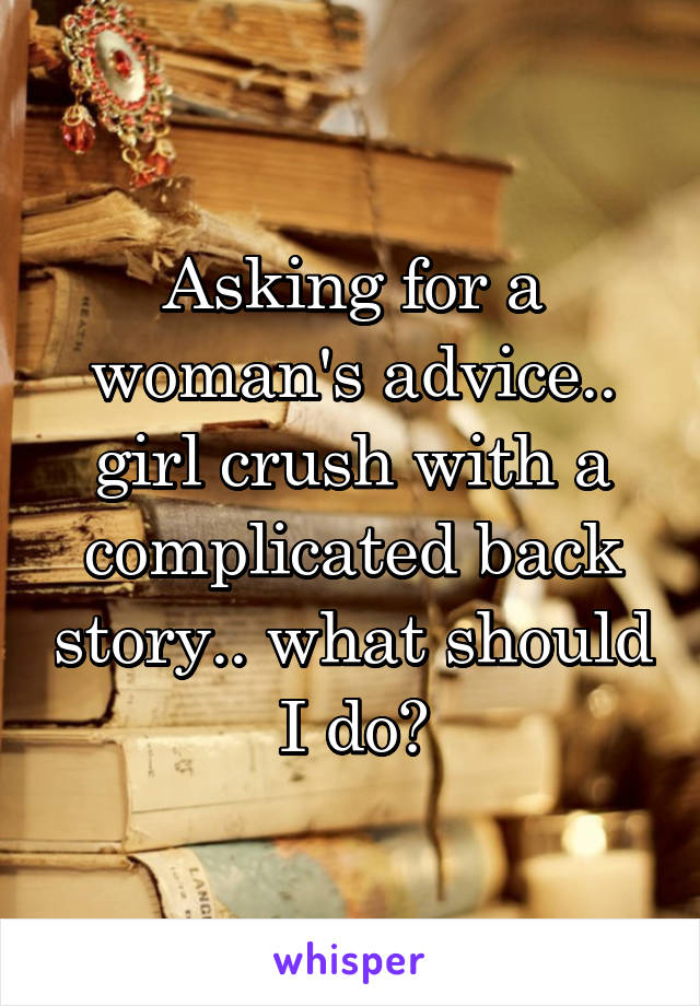 Asking for a woman's advice.. girl crush with a complicated back story.. what should I do?