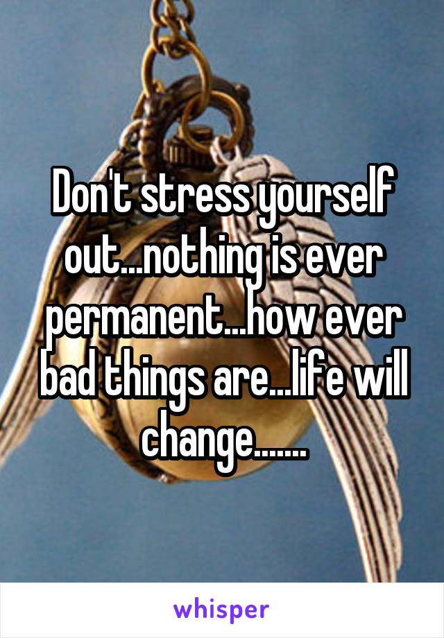 Don't stress yourself out...nothing is ever permanent...how ever bad things are...life will change.......