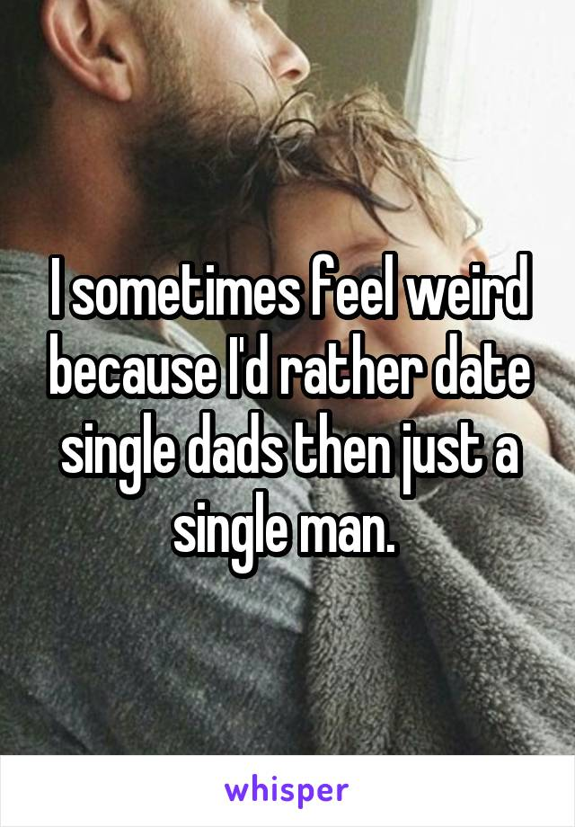 I sometimes feel weird because I'd rather date single dads then just a single man.