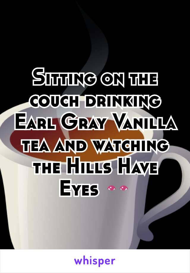 Sitting on the couch drinking Earl Gray Vanilla tea and watching the Hills Have Eyes 👀