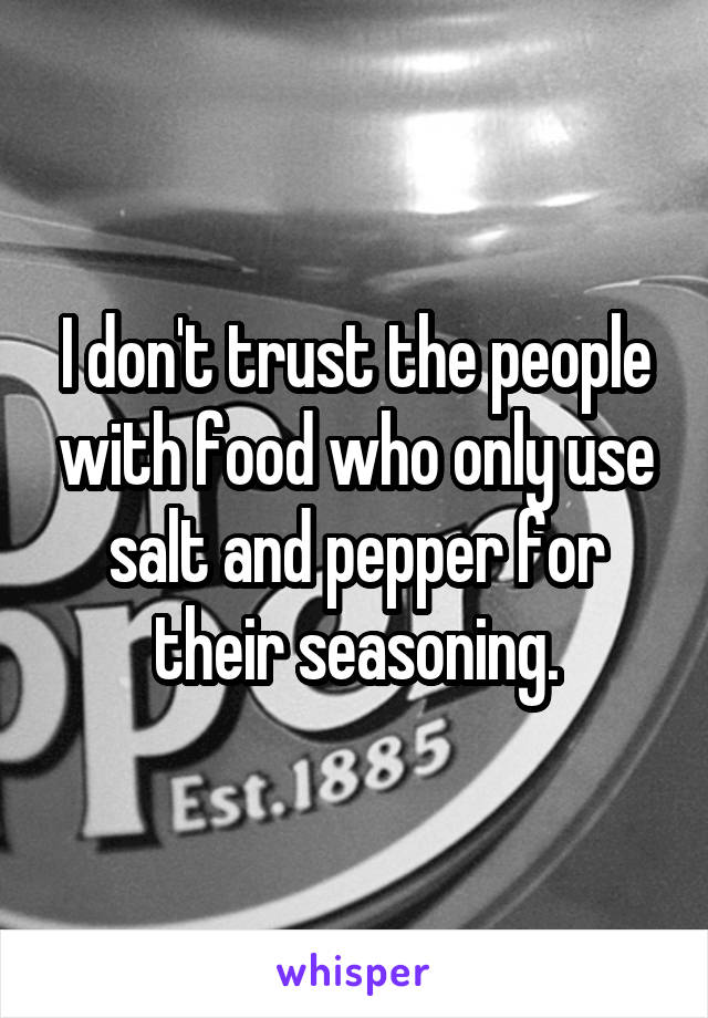 I don't trust the people with food who only use salt and pepper for their seasoning.