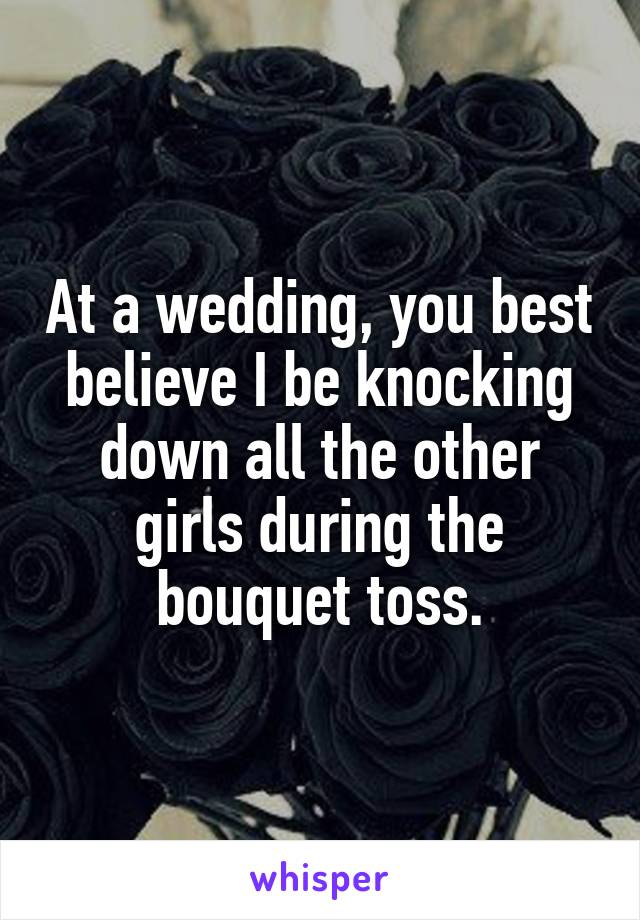 At a wedding, you best believe I be knocking down all the other girls during the bouquet toss.