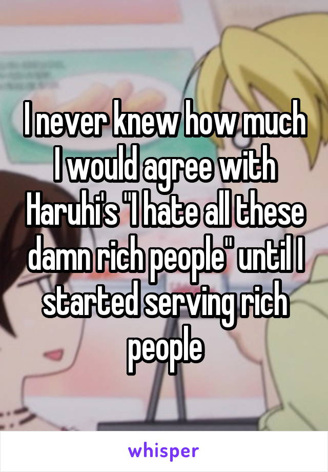 "I never knew how much I would agree with Haruhi's ""I hate all these damn rich people"" until I started serving rich people"