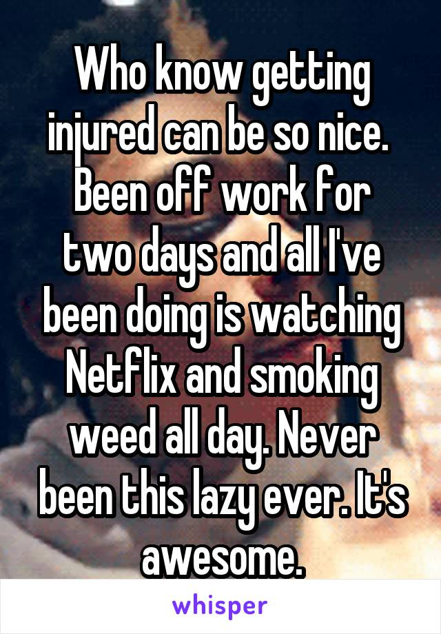 Who know getting injured can be so nice.  Been off work for two days and all I've been doing is watching Netflix and smoking weed all day. Never been this lazy ever. It's awesome.