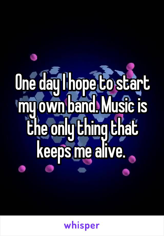 One day I hope to start my own band. Music is the only thing that keeps me alive.